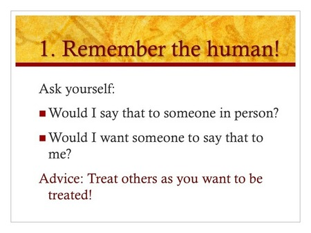 Slide 1: Remember the human! Ask yourself; Would I say that to someone in person? Would I want someone to say that to me? ADVICE: Treat others as you want to be treated!